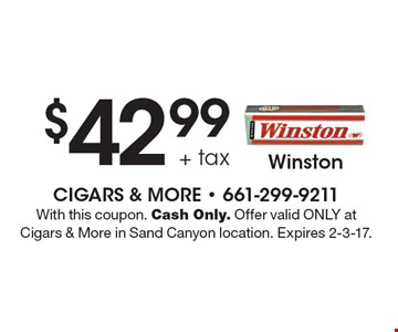 $42.99 + tax Winston. With this coupon. Cash Only. Offer valid ONLY at Cigars & More in Sand Canyon location. Expires 2-3-17.