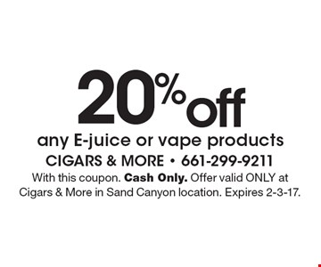 20% off any E-juice or vape products. With this coupon. Cash Only. Offer valid ONLY at Cigars & More in Sand Canyon location. Expires 2-3-17.