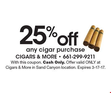 25% off any cigar purchase. With this coupon. Cash Only. Offer valid ONLY at Cigars & More in Sand Canyon location. Expires 3-17-17.