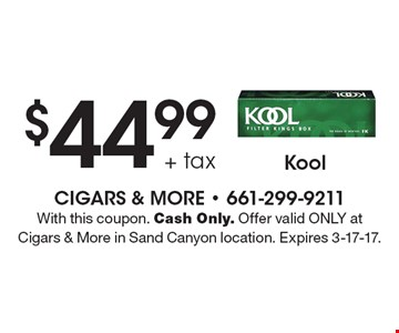 $44.99 + tax Kool. With this coupon. Cash Only. Offer valid ONLY at Cigars & More in Sand Canyon location. Expires 3-17-17.