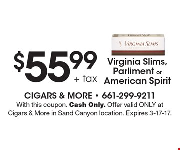 $55.99 + tax Virginia Slims, Parliment or American Spirit. With this coupon. Cash Only. Offer valid ONLY at Cigars & More in Sand Canyon location. Expires 3-17-17.
