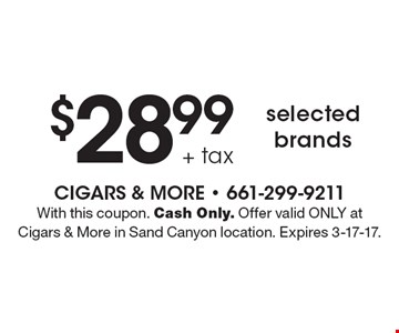 $28.99 + tax selected brands. With this coupon. Cash Only. Offer valid ONLY at Cigars & More in Sand Canyon location. Expires 3-17-17.
