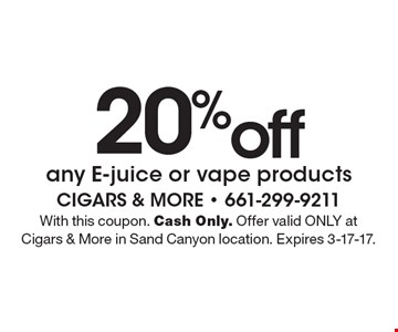 20%off any E-juice or vape products. With this coupon. Cash Only. Offer valid ONLY at Cigars & More in Sand Canyon location. Expires 3-17-17.