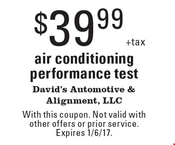$39.99 +tax air conditioning performance test. With this coupon. Not valid with other offers or prior service. Expires 1/6/17.