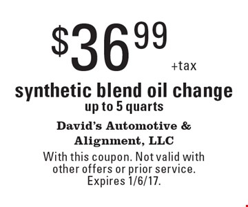 $36.99 +tax synthetic blend oil change up to 5 quarts. With this coupon. Not valid with other offers or prior service. Expires 1/6/17.