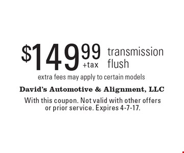 $149.99 +tax transmission flush, extra fees may apply to certain models. With this coupon. Not valid with other offers or prior service. Expires 4-7-17.