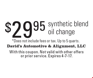 $29.95 synthetic blend oil change. *Does not include fees or tax. Up to 5 quarts. With this coupon. Not valid with other offers or prior service. Expires 4-7-17.