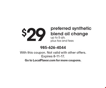 $29 preferred synthetic blend oil change. up to 5 qts. plus tax and fees. With this coupon. Not valid with other offers.Expires 8-11-17.Go to LocalFlavor.com for more coupons.
