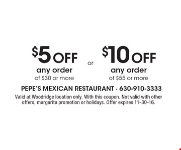 $10 Off any order of $55 or more Or $5 Off any order of $30 or more. Valid at Woodridge location only. With this coupon. Not valid with other offers, margarita promotion or holidays. Offer expires 11-30-16.