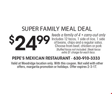 Super family meal deal. $24.99 feeds a family of 4. Carry-out only. Includes 12 tacos, 1 side of rice, 1 side of beans, chips and a regular salsa. Choose from beef, chicken or pork. Stuffed tacos not included. Steak tacos extra $1 charge for each taco. Valid at Woodridge location only. With this coupon. Not valid with other offers, margarita promotion or holidays. Offer expires 2-3-17.