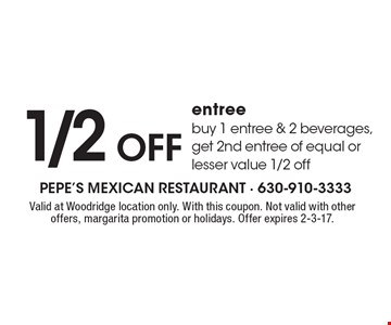 1/2 off entree. Buy 1 entree & 2 beverages, get 2nd entree of equal or lesser value 1/2 off. Valid at Woodridge location only. With this coupon. Not valid with other offers, margarita promotion or holidays. Offer expires 2-3-17.