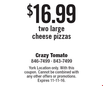 $16.99 two largecheese pizzas. York Location only. With this coupon. Cannot be combined with any other offers or promotions. Expires 11-11-16.