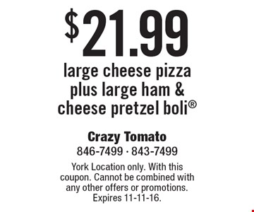 $21.99 large cheese pizza plus large ham & cheese pretzel boli. York Location only. With this coupon. Cannot be combined with any other offers or promotions. Expires 11-11-16.