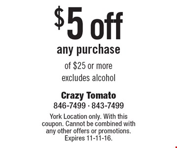 $5 off any purchase of $25 or moreexcludes alcohol. York Location only. With this coupon. Cannot be combined with any other offers or promotions. Expires 11-11-16.
