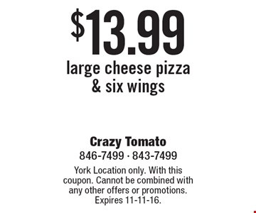$13.99 large cheese pizza & six wings. York Location only. With this coupon. Cannot be combined with any other offers or promotions. Expires 11-11-16.
