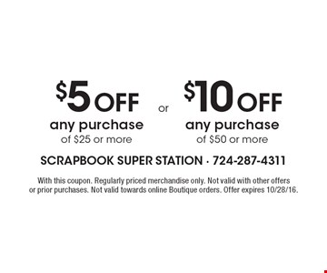 $5 Off any purchase of $25 or more OR $10 Off any purchase of $50 or more. With this coupon. Regularly priced merchandise only. Not valid with other offers or prior purchases. Not valid towards online Boutique orders. Offer expires 10/28/16.