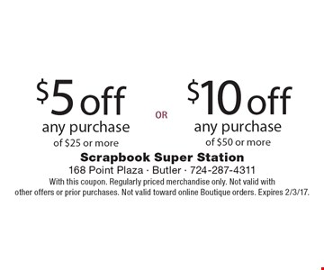 $5 off any purchase of $25 or more OR $10 off any purchase of $50 or more. With this coupon. Regularly priced merchandise only. Not valid withother offers or prior purchases. Not valid toward online Boutique orders. Expires 2/3/17.