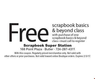 Free scrapbook basics & beyond class with purchase of one scrapbook basics & beyond class - must call to register. With this coupon. Regularly priced merchandise only. Not valid with other offers or prior purchases. Not valid toward online Boutique orders. Expires 2/3/17.