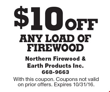 $10 OFF any load of firewood. With this coupon. Coupons not valid on prior offers. Expires 10/31/16.