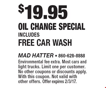 $19.95 Oil Change Special. Includes Free Car Wash. Environmental fee extra. Most cars and light trucks. Limit one per customer. No other coupons or discounts apply. With this coupon. Not valid with other offers. Offer expires 2/3/17.