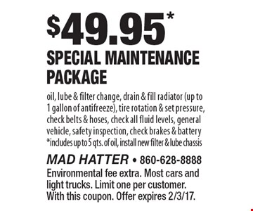 $49.95* Special Maintenance Package. Oil, lube & filter change, drain & fill radiator (up to 1 gallon of antifreeze), tire rotation & set pressure, check belts & hoses, check all fluid levels, general vehicle, safety inspection, check brakes & battery *includes up to 5 qts. of oil, install new filter & lube chassis. Environmental fee extra. Most cars and light trucks. Limit one per customer. With this coupon. Offer expires 2/3/17.