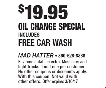 $19.95 Oil Change Special Includes Free Car Wash. Environmental fee extra. Most cars and light trucks. Limit one per customer. No other coupons or discounts apply. With this coupon. Not valid with other offers. Offer expires 3/10/17.