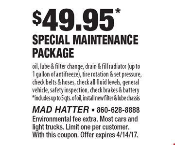$49.95* Special Maintenance Package. Oil, lube & filter change, drain & fill radiator (up to 1 gallon of antifreeze), tire rotation & set pressure, check belts & hoses, check all fluid levels, general vehicle, safety inspection, check brakes & battery. *Includes up to 5 qts. of oil, install new filter & lube chassis. Environmental fee extra. Most cars and light trucks. Limit one per customer. With this coupon. Offer expires 4/14/17.