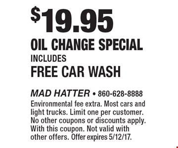 $19.95 Oil Change Special Includes Free Car Wash. Environmental fee extra. Most cars and light trucks. Limit one per customer. No other coupons or discounts apply. With this coupon. Not valid with other offers. Offer expires 5/12/17.