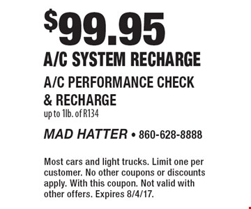 $99.95 a/c system recharge. a/c performance check & recharge, up to 1lb. of R134. Most cars and light trucks. Limit one per customer. No other coupons or discounts apply. With this coupon. Not valid with other offers. Expires 8/4/17.