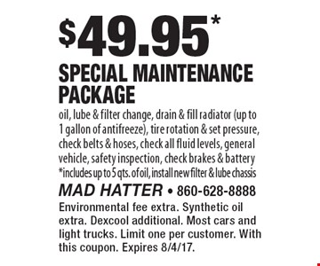 $49.95* Special Maintenance Package. Oil, lube & filter change, drain & fill radiator (up to 1 gallon of antifreeze), tire rotation & set pressure, check belts & hoses, check all fluid levels, general vehicle, safety inspection, check brakes & battery *includes up to 5 qts. of oil, install new filter & lube chassis. Environmental fee extra. Synthetic oil extra. Dexcool additional. Most cars and light trucks. Limit one per customer. With this coupon. Expires 8/4/17.