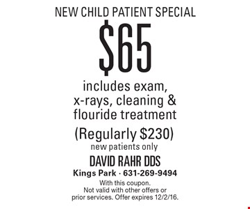 New child Patient Special $65 includes exam, x-rays, cleaning & flouride treatment (Regularly $230). New patients only. With this coupon. Not valid with other offers or prior services. Offer expires 12/2/16.