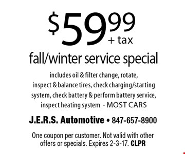 $59.99+ tax fall/winter service special includes oil & filter change, rotate,inspect & balance tires, check charging/starting system, check battery & perform battery service, inspect heating system- MOST CARS. One coupon per customer. Not valid with otheroffers or specials. Expires 2-3-17. CLPR