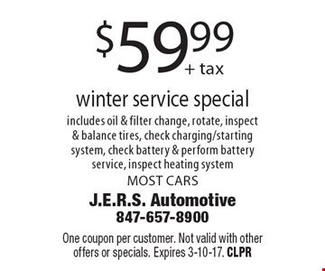 $59.99+ tax winter service special includes oil & filter change, rotate, inspect & balance tires, check charging/starting system, check battery & perform battery service, inspect heating system. MOST CARS. One coupon per customer. Not valid with other offers or specials. Expires 3-10-17. CLPR