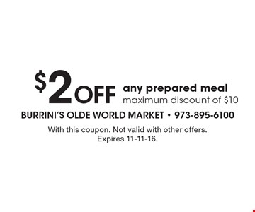 $2 off any prepared meal. Maximum discount of $10. With this coupon. Not valid with other offers. Expires 11-11-16.