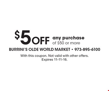 $5 off any purchase of $50 or more. With this coupon. Not valid with other offers. Expires 11-11-16.
