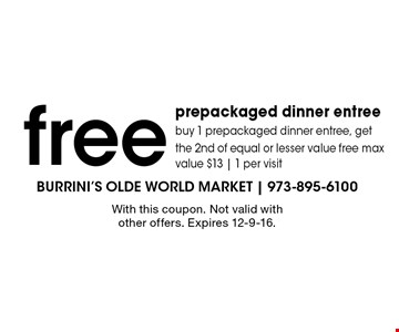 Free prepackaged dinner entree. Buy 1 prepackaged dinner entree, get the 2nd of equal or lesser value free max value $13 | 1 per visit. With this coupon. Not valid with other offers. Expires 12-9-16.