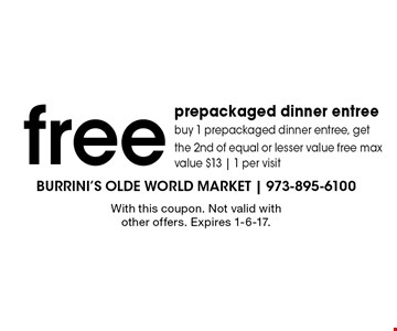 free prepackaged dinner entree. Buy 1 prepackaged dinner entree, get the 2nd of equal or lesser value free. Max value $13 | 1 per visit. With this coupon. Not valid with other offers. Expires 1-6-17.