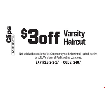 $3 off Varsity Haircut. Not valid with any other offer. Coupon may not be bartered, traded, copied or sold. Valid only at Participating Locations.EXPIRES 2-3-17-CODE: 2407