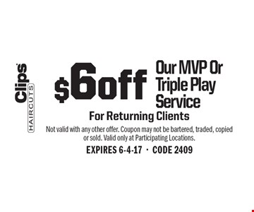 $6 off Our MVP Or Triple Play Service. For Returning Clients. Not valid with any other offer. Coupon may not be bartered, traded, copied or sold. Valid only at Participating Locations. EXPIRES 6-4-17-CODE 2409