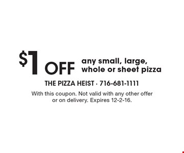 $1 Off any small, large, whole or sheet pizza. With this coupon. Not valid with any other offer or on delivery. Expires 12-2-16.