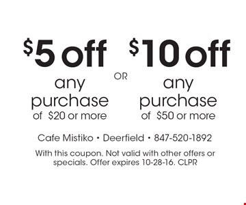 $10 off any purchase of $50 or more. $5 off any purchase of $20 or more. With this coupon. Not valid with other offers or specials. Offer expires 10-28-16. CLPR
