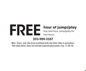 Free hour of jump/play. Buy one hour, jump/play for two hours. Mon.-Thurs. only. Not to be combined with any other offer or promotion. Not valid online. Does not include required jump socks. Exp. 11-26-16.