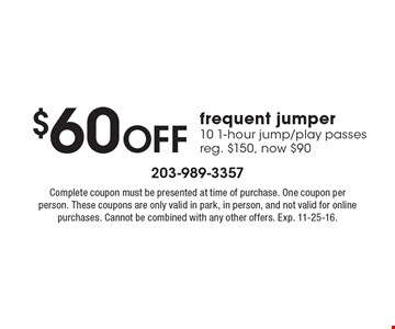 $60 OFF frequent jumper 10 1-hour jump/play passes reg. $150, now $90. Complete coupon must be presented at time of purchase. One coupon per person. These coupons are only valid in park, in person, and not valid for online purchases. Cannot be combined with any other offers. Exp. 11-25-16.