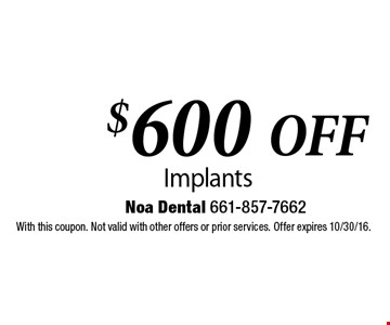 $600 Off Implants. With this coupon. Not valid with other offers or prior services. Offer expires 10/30/16.