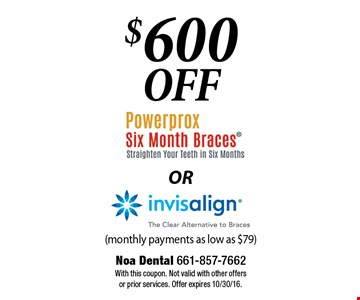 $600 Off Powerprox Six Month Braces® (Straighten Your Teeth In Six Months) OR Invisalign® (The Clear Alternative To Braces). (monthly payments as low as $79). With this coupon. Not valid with other offers or prior services. Offer expires 10/30/16.