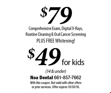 $79 Comprehensive Exam, Digital X-Rays, Routine Cleaning & Oral Cancer Screening PLUS FREE Whitening! $49 for kids (14 & under). With this coupon. Not valid with other offers or prior services. Offer expires 10/30/16.