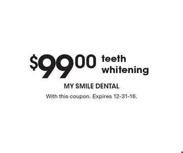 $99.00 teeth whitening. With this coupon. Expires 12-31-16.
