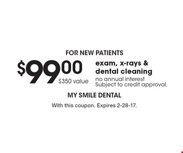 for new patients $99.00 $350 value exam, x-rays & dental cleaning no annual interestSubject to credit approval.. With this coupon. Expires 2-28-17.