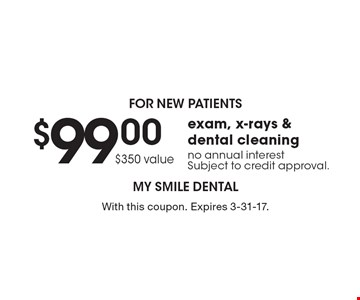 For New Patients. $99.00 exam, x-rays & dental cleaning. No annual interest. Subject to credit approval. $350 value. With this coupon. Expires 3-31-17.