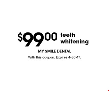 $99.00 teeth whitening. With this coupon. Expires 4-30-17.